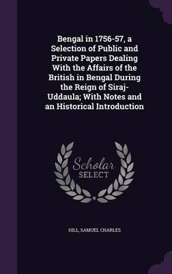 Bengal in 1756-57, a Selection of Public and Private Papers Dealing with the Affairs of the British in Bengal During the Reign of Siraj-Uddaula; With Notes and an Historical Introduction