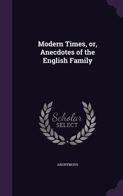 Modern Times, Or, Anecdotes of the English Family