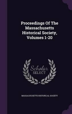 Proceedings of the Massachusetts Historical Society, Volumes 1-20