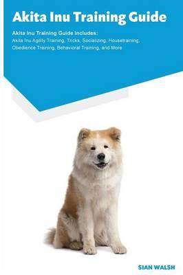 Akita Inu Training Guide Akita Inu Training Guide Includes