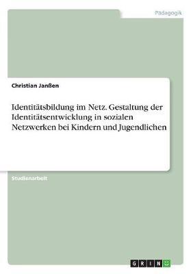 Identitätsbildung im Netz. Gestaltung der Identitätsentwicklung in sozialen Netzwerken bei Kindern und Jugendlichen