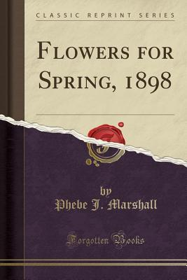 Flowers for Spring, 1898 (Classic Reprint)