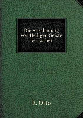Die Anschauung Von Heiligen Geiste Bei Luther
