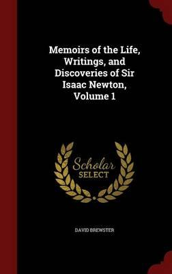 Memoirs of the Life, Writings, and Discoveries of Sir Isaac Newton; Volume 1