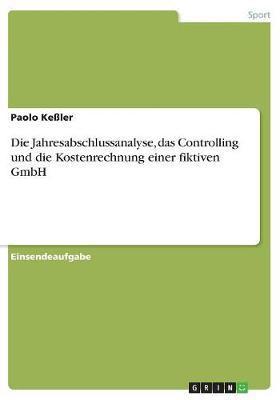 Die Jahresabschlussanalyse, das Controlling und die Kostenrechnung einer fiktiven GmbH