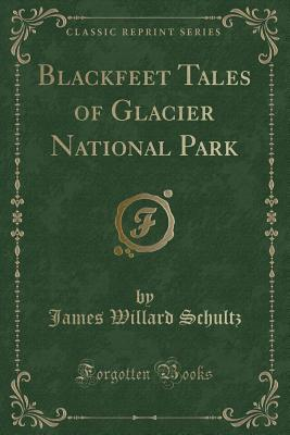 Blackfeet Tales of Glacier National Park (Classic Reprint)