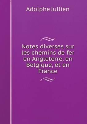 Notes Diverses Sur Les Chemins de Fer En Angleterre, En Belgique, Et En France