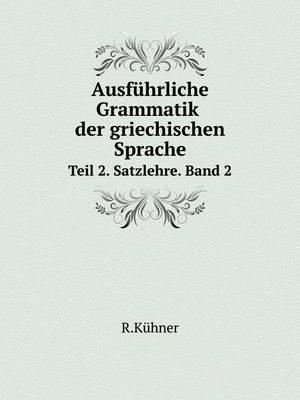 Ausfuhrliche Grammatik Der Griechischen Sprache Teil 2. Satzlehre. Band 2