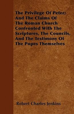 The Privilege Of Peter; And The Claims Of The Roman Church Confronted With The Scriptures, The Councils, And The Testimony Of The Popes Themselves