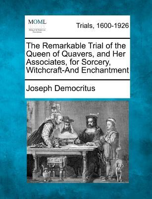 The Remarkable Trial of the Queen of Quavers, and Her Associates, for Sorcery, Witchcraft-And Enchantment