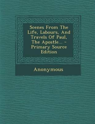 Scenes from the Life, Labours, and Travels of Paul, the Apostle. - Primary Source Edition