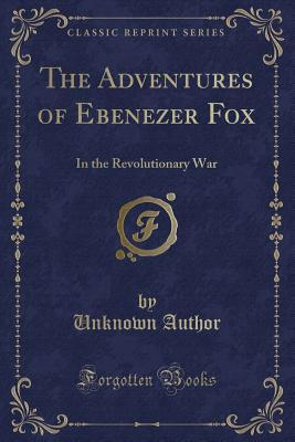 The Adventures of Ebenezer Fox in the Revolutionary War (Classic Reprint)