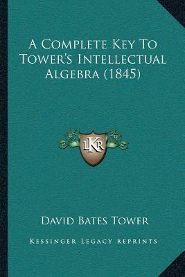 A Complete Key to Towera Acentsacentsa A-Acentsa Acentss Intellectual Algebra (1845)