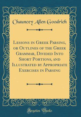 Lessons in Greek Parsing, or Outlines of the Greek Grammar, Divided Into Short Portions, and Illustrated by Appropriate Exercises in Parsing (Classic Reprint)