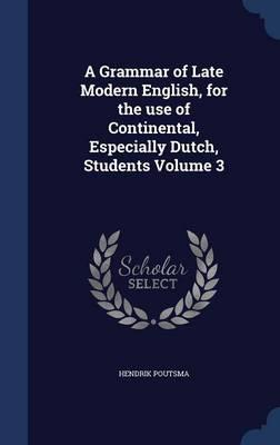 A Grammar of Late Modern English, for the Use of Continental, Especially Dutch, Students; Volume 3
