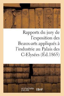 Rapports Du Jury de l'Exposition Des Beaux-Arts Appliqu�s � l'Industrie