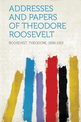 Addresses and Papers of Theodore Roosevelt