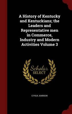 A History of Kentucky and Kentuckians; The Leaders and Representative Men in Commerce, Industry and Modern Activities; Volume 3