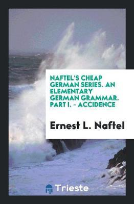 Naftel's Cheap German Series. An Elementary German Grammar. Part I. - Accidence