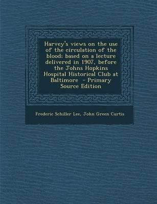 Harvey's Views on the Use of the Circulation of the Blood; Based on a Lecture Delivered in 1907, Before the Johns Hopkins Hospital Historical Club at