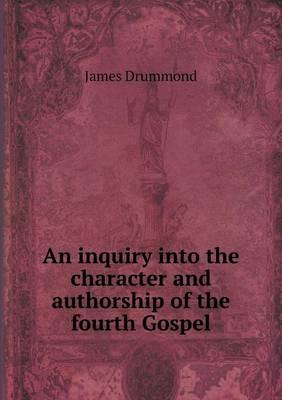 An Inquiry Into the Character and Authorship of the Fourth Gospel