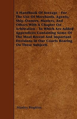 A Handbook Of Average - For The Use Of Merchants, Agents, Ship-Owners, Masters, And Others With A Chapter On Arbitration - To Which Are Added ... In Our Courts Bearing On These Subjects