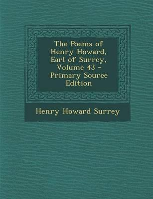The Poems of Henry Howard, Earl of Surrey, Volume 43 - Primary Source Edition