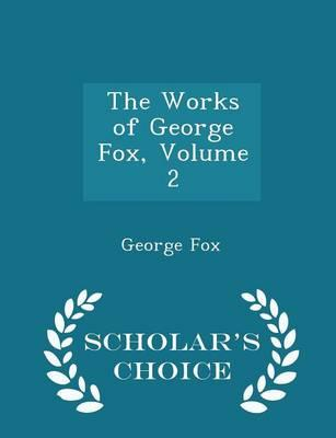 The Works of George Fox, Volume 2 - Scholar's Choice Edition