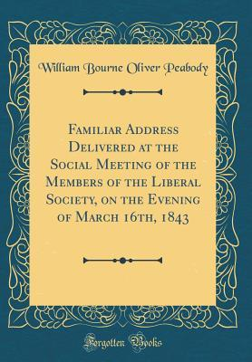 Familiar Address Delivered at the Social Meeting of the Members of the Liberal Society, on the Evening of March 16th, 1843 (Classic Reprint)