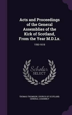 Acts and Proceedings of the General Assemblies of the Kirk of Scotland, from the Year M.D.LX.