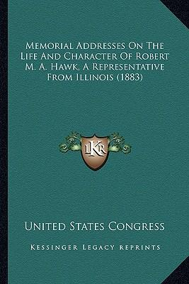 Memorial Addresses on the Life and Character of Robert M. A.Memorial Addresses on the Life and Character of Robert M. A. Hawk, a Representative from I