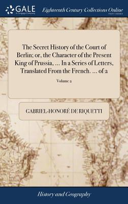 The Secret History of the Court of Berlin; Or, the Character of the Present King of Prussia, ... in a Series of Letters, Translated from the French. ... of 2; Volume 2