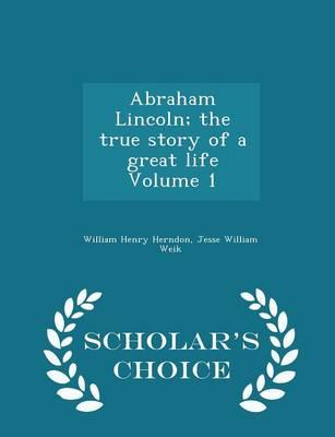 Abraham Lincoln; The True Story of a Great Life Volume 1 - Scholar's Choice Edition
