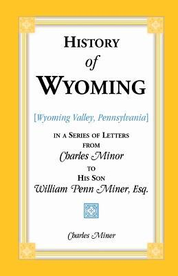 History of Wyoming, in a Series of Letters, from Charles Miner, to His Son William Penn Miner, Esq.