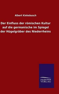 Der Einfluss der römischen Kultur auf die germanische im Spiegel der Hügelgräber des Niederrheins