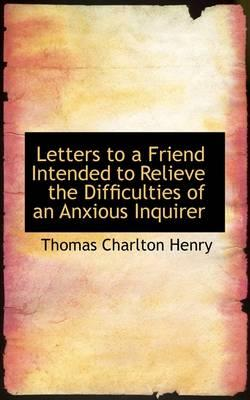Letters to a Friend Intended to Relieve the Difficulties of an Anxious Inquirer