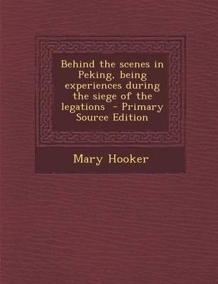 Behind the Scenes in Peking, Being Experiences During the Siege of the Legations - Primary Source Edition