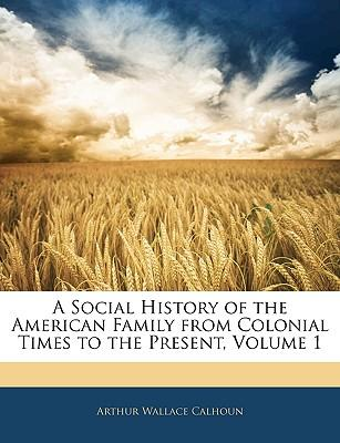 A Social History of the American Family from Colonial Times to the Present, Volume 1