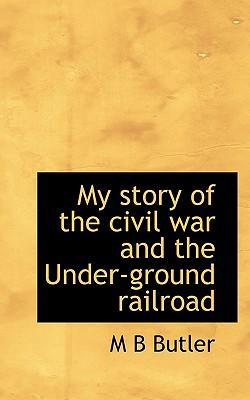 My Story of the Civil War and the Under-Ground Railroad