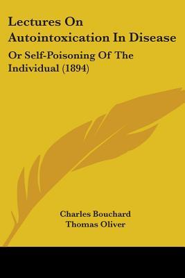 Lectures On Autointoxication In Disease, Or Self-Poisoning Of The Individual
