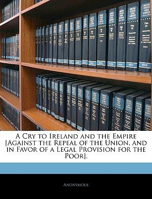 A Cry to Ireland and the Empire [Against the Repeal of the Union, and in Favor of a Legal Provision for the Poor]