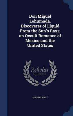Don Miguel Lehumada, Discoverer of Liquid from the Sun's Rays; An Occult Romance of Mexico and the United States