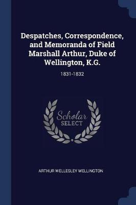 Despatches, Correspondence, and Memoranda of Field Marshall Arthur, Duke of Wellington, K.G.