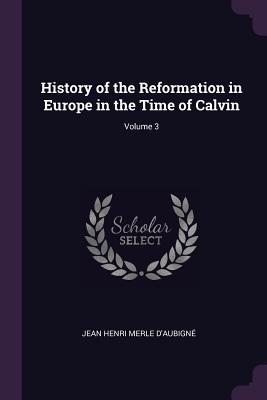 History of the Reformation in Europe in the Time of Calvin; Volume 3