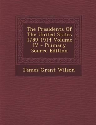 The Presidents of the United States 1789-1914 Volume IV - Primary Source Edition