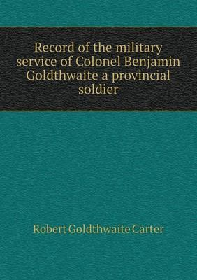 Record of the Military Service of Colonel Benjamin Goldthwaite a Provincial Soldier