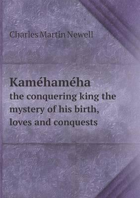 Kame Hame Ha the Conquering King the Mystery of His Birth, Loves and Conquests