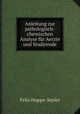 Anleitung Zur Pathologisch-Chemischen Analyse Fur Aerzte Und Studirende