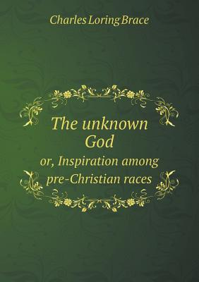 The Unknown God Or, Inspiration Among Pre-Christian Races