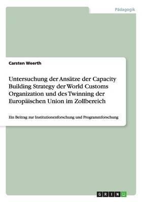 Untersuchung der Ansätze der Capacity Building Strategy der World Customs Organization und des Twinning der Europäischen Union im Zollbereich